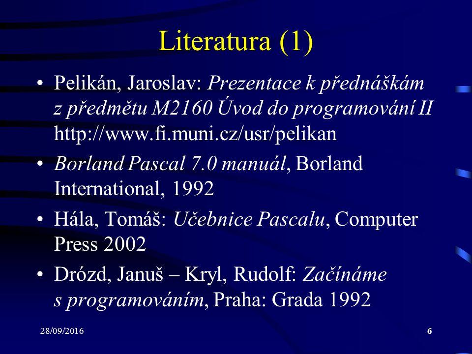 28/09/20166 Literatura (1) Pelikán, Jaroslav: Prezentace k přednáškám z předmětu M2160 Úvod do programování II http://www.fi.muni.cz/usr/pelikan Borland Pascal 7.0 manuál, Borland International, 1992 Hála, Tomáš: Učebnice Pascalu, Computer Press 2002 Drózd, Januš – Kryl, Rudolf: Začínáme s programováním, Praha: Grada 1992