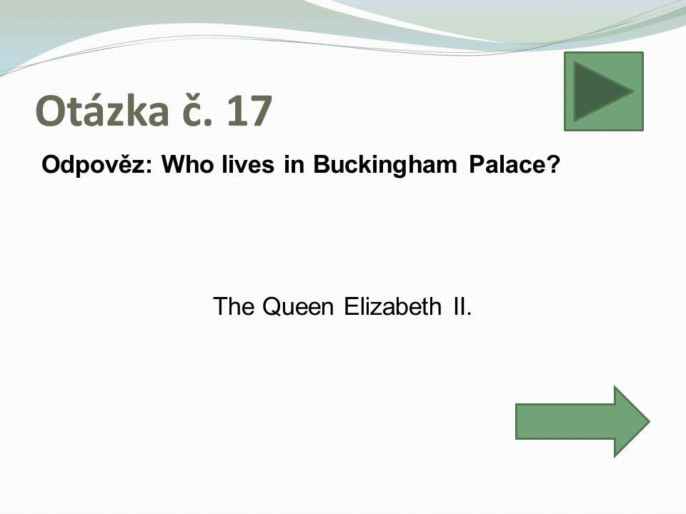 Otázka č. 17 Odpověz: Who lives in Buckingham Palace The Queen Elizabeth II.