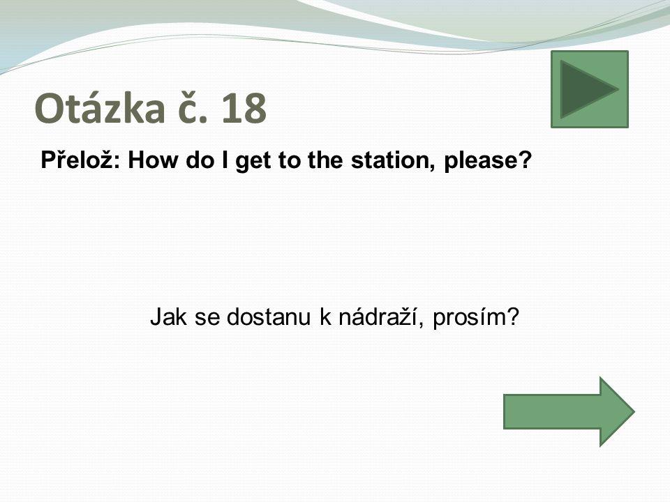 Otázka č. 18 Přelož: How do I get to the station, please Jak se dostanu k nádraží, prosím