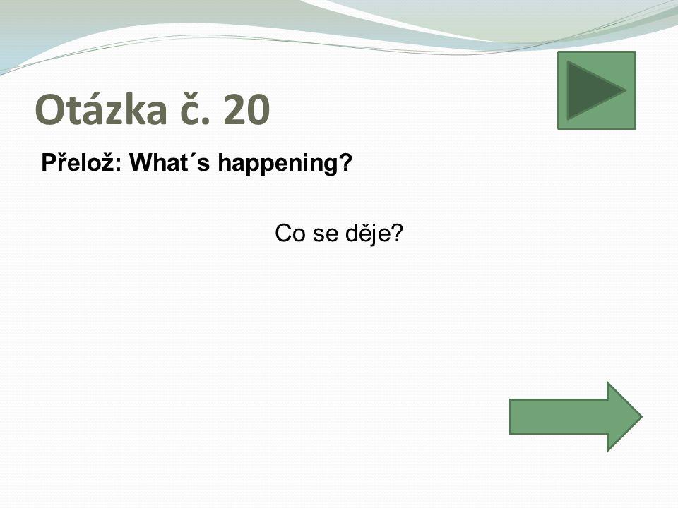 Otázka č. 20 Přelož: What´s happening? Co se děje?