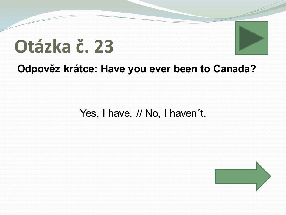 Otázka č. 23 Odpověz krátce: Have you ever been to Canada? Yes, I have. // No, I haven´t.