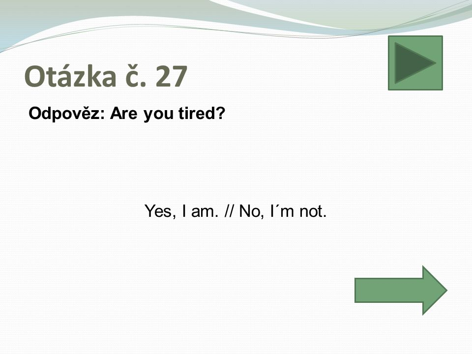 Otázka č. 27 Odpověz: Are you tired? Yes, I am. // No, I´m not.