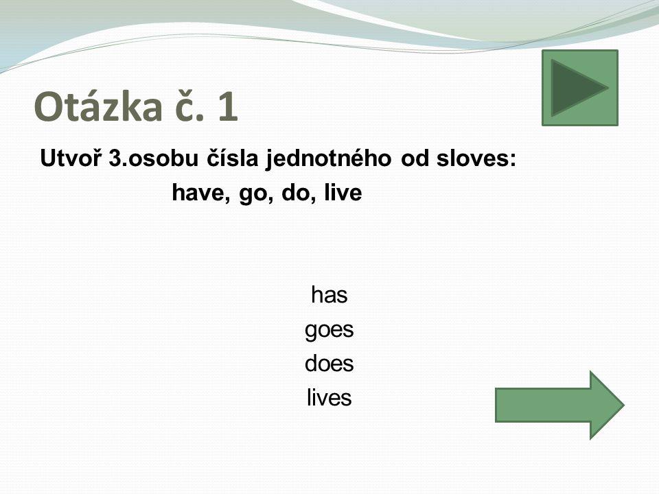 Otázka č. 1 Utvoř 3.osobu čísla jednotného od sloves: have, go, do, live has goes does lives