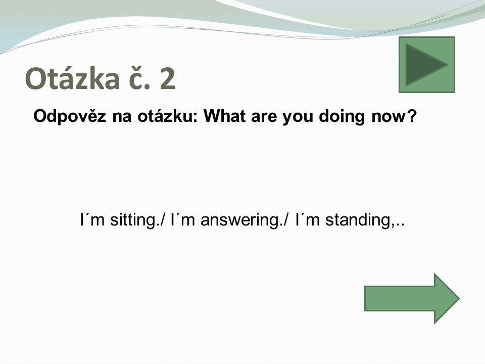 Otázka č. 2 Odpověz na otázku: What are you doing now.