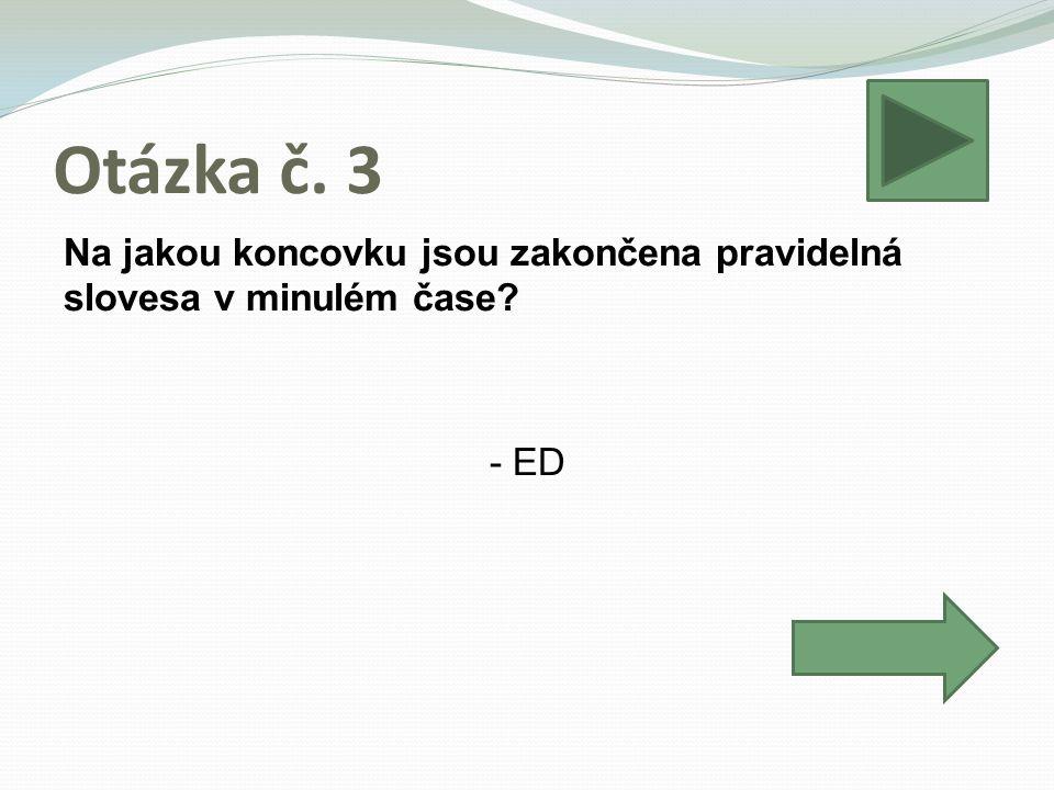 Otázka č. 3 Na jakou koncovku jsou zakončena pravidelná slovesa v minulém čase - ED