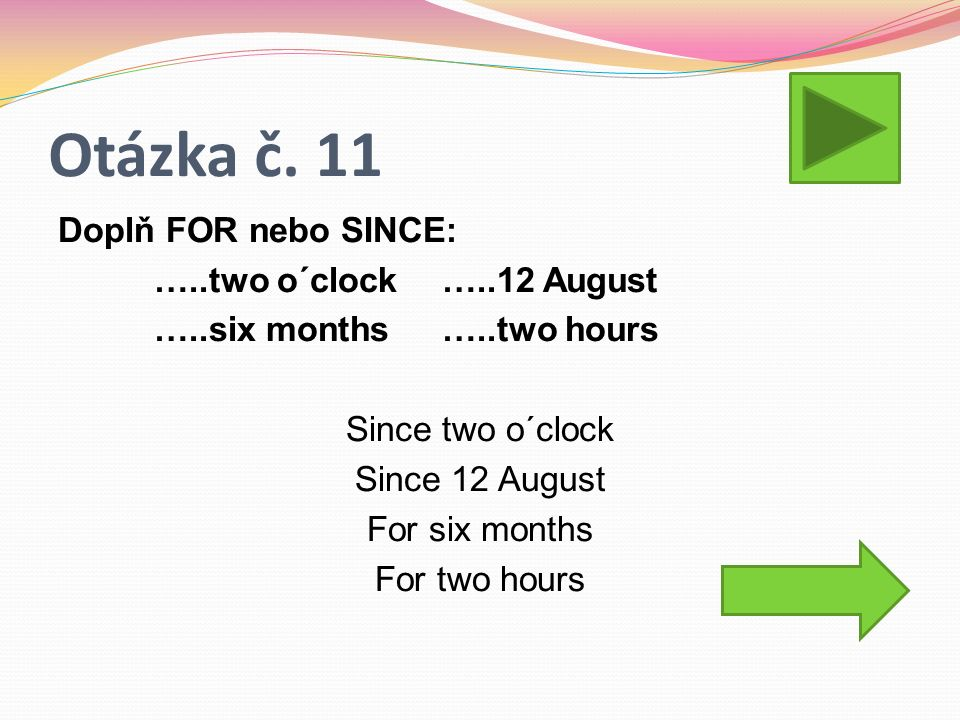 Otázka č. 11 Doplň FOR nebo SINCE: …..two o´clock…..12 August …..six months…..two hours Since two o´clock Since 12 August For six months For two hours