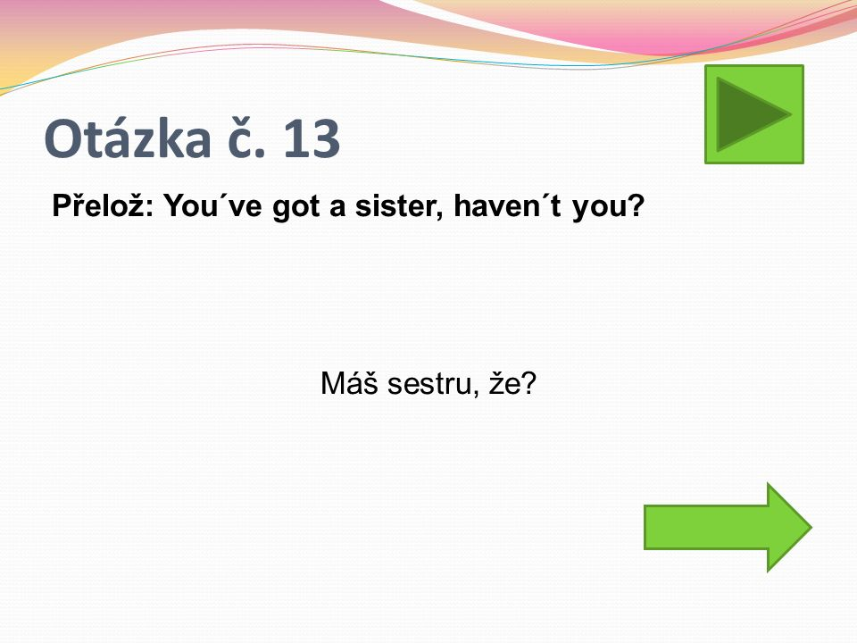 Otázka č. 13 Přelož: You´ve got a sister, haven´t you? Máš sestru, že?