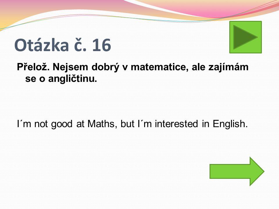Otázka č. 16 Přelož. Nejsem dobrý v matematice, ale zajímám se o angličtinu.