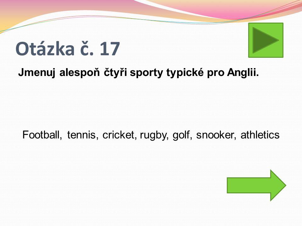 Otázka č. 17 Jmenuj alespoň čtyři sporty typické pro Anglii.