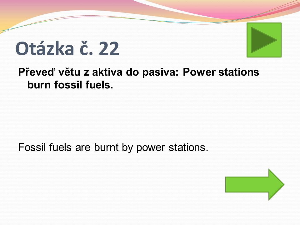 Otázka č. 22 Převeď větu z aktiva do pasiva: Power stations burn fossil fuels. Fossil fuels are burnt by power stations.