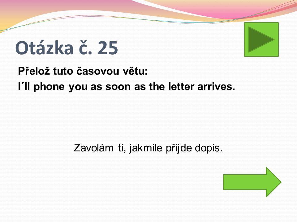 Otázka č. 25 Přelož tuto časovou větu: I´ll phone you as soon as the letter arrives. Zavolám ti, jakmile přijde dopis.