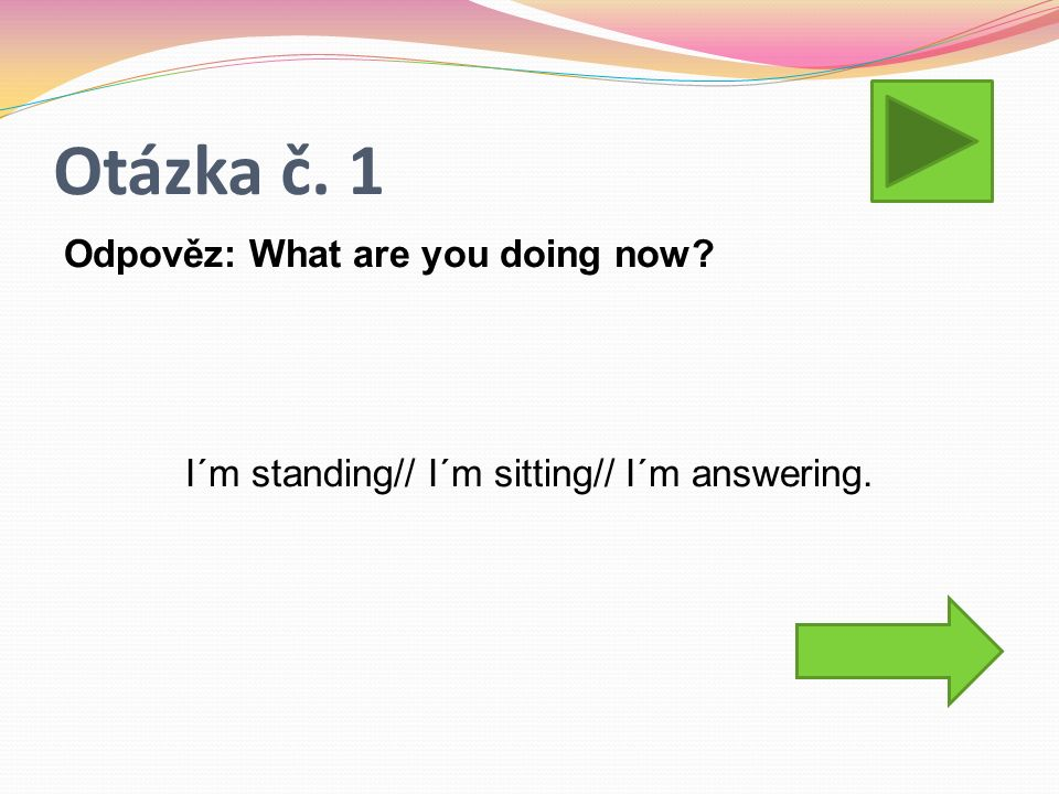 Otázka č. 1 Odpověz: What are you doing now? I´m standing// I´m sitting// I´m answering.