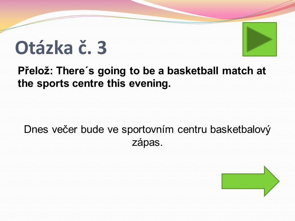 Otázka č. 3 Přelož: There´s going to be a basketball match at the sports centre this evening. Dnes večer bude ve sportovním centru basketbalový zápas.