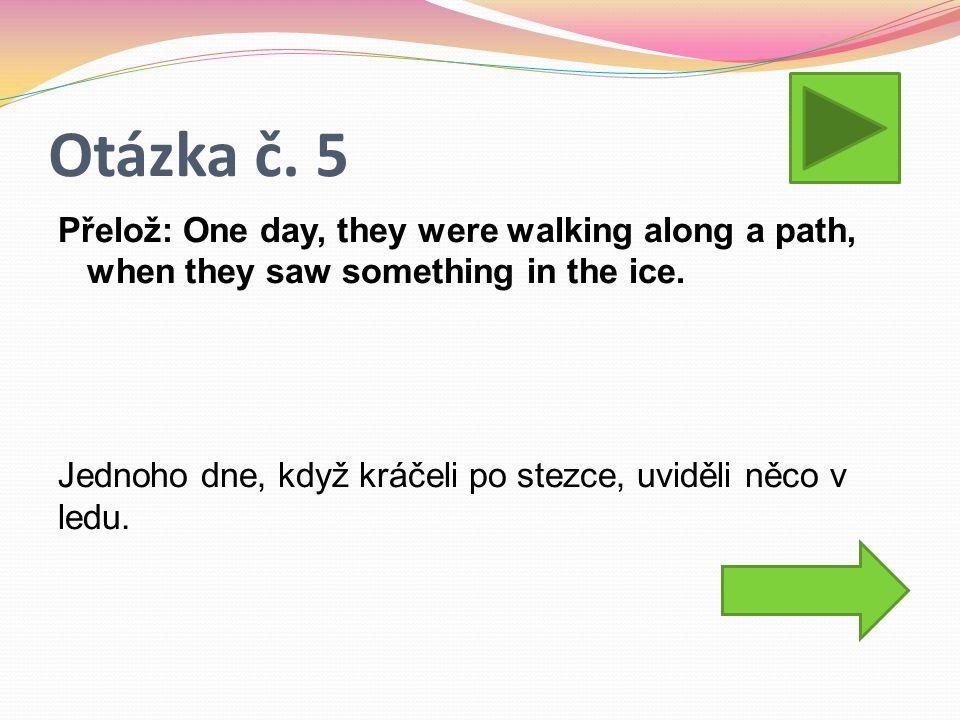 Otázka č. 5 Přelož: One day, they were walking along a path, when they saw something in the ice. Jednoho dne, když kráčeli po stezce, uviděli něco v l