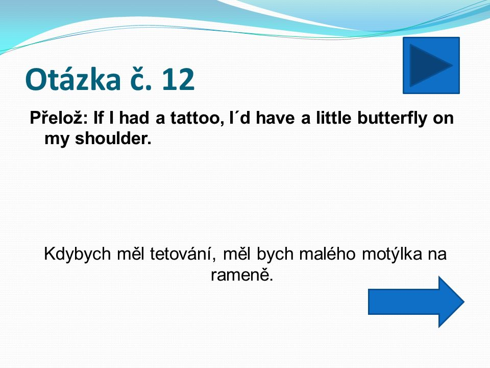 Otázka č. 12 Přelož: If I had a tattoo, I´d have a little butterfly on my shoulder.