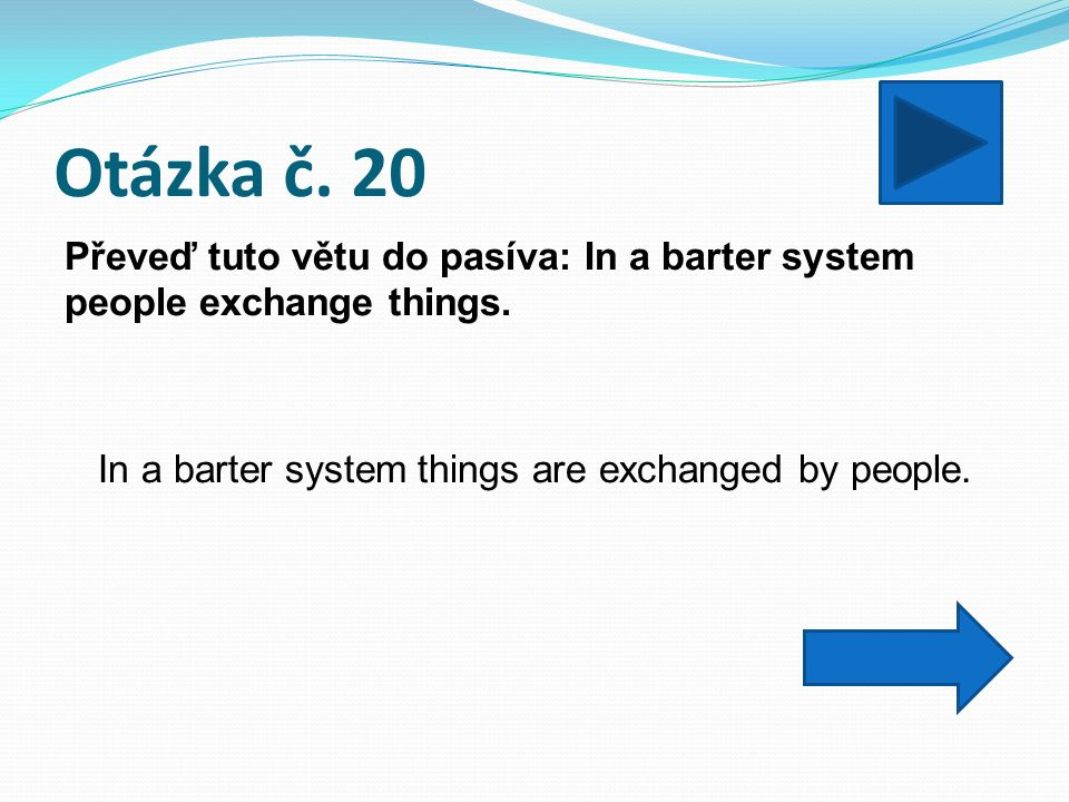 Otázka č. 20 Převeď tuto větu do pasíva: In a barter system people exchange things.