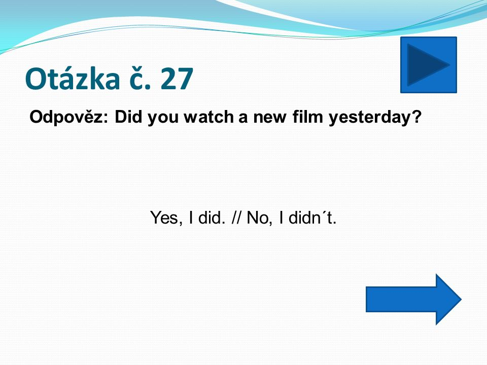 Otázka č. 27 Odpověz: Did you watch a new film yesterday? Yes, I did. // No, I didn´t.