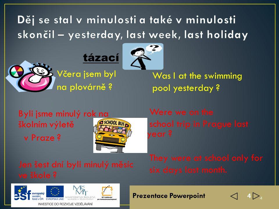 Prezentace Powerpoint 3 Včera jsem byl na plovárně. Minulý rok jsme byli na školním výletě v Praze Minulý měsíc byli ve škole jen šest dní. I was at t
