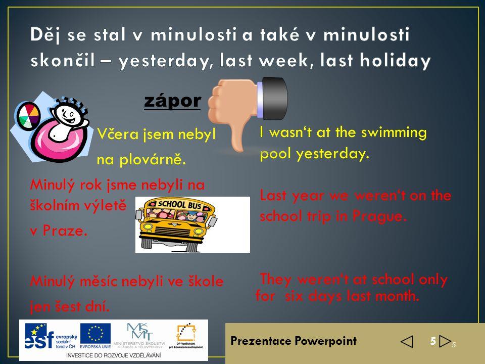Prezentace Powerpoint 4 4 Včera jsem byl na plovárně ? Byli jsme minulý rok na školním výletě v Praze ? Jen šest dní byli minulý měsíc ve škole ? Was