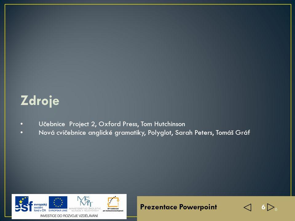 Prezentace Powerpoint 6 Učebnice Project 2, Oxford Press, Tom Hutchinson Nová cvičebnice anglické gramatiky, Polyglot, Sarah Peters, Tomáš Gráf Zdroje 6
