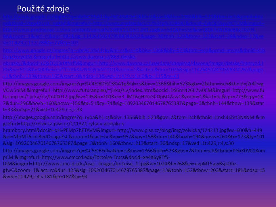 Použité zdroje http://www.google.cz/imgres q=obr%C3%A1zky+%C4%8Dert&hl=cs&sa=X&biw=1366&bih=523&tbm=isch&prmd=imv ns&tbnid=Vtea4XLnX_ngKM:&imgrefurl=http://www.predskolaci.cz/%3Fp%3D8487&docid=ZykQESSywYCTCM&imgurl= http://www.predskolaci.cz/wp-content/uploads/2009/11/cert-001.jpg&w=531&h=555&ei=L8DkTvWjB4eB4gTfo7H- BA&zoom=1&iact=rc&dur=982&sig=114264502479598340262&page=3&tbnh=129&tbnw=123&start=28&ndsp=17&ve d=1t:429,r:13,s:28&tx=77&ty=103 http://www.google.cz/imgres q=obr%C3%A1zky&hl=cs&sa=X&biw=1366&bih=523&tbm=isch&prmd=imvns&tbnid=k1b ftsqZGVyeJM:&imgrefurl=http://www.davona.cz/863-detske- obrazky/&docid=cQSEQ03r0tNrfM&imgurl=http://www.davona.cz/userdata/shopimg/davona/image/detske/hlemyzd.J PG&w=500&h=400&ei=odTTTrKkK4zN4QStkNTtDQ&zoom=1&iact=rc&dur=1076&sig=114264502479598340262&page =1&tbnh=139&tbnw=165&start=0&ndsp=13&ved=1t:429,r:4,s:0&tx=115&ty=41 http://images.google.com/imgres q=%C4%8D%C3%A1p&hl=cs&biw=1366&bih=523&gbv=2&tbm=isch&tbnid=jZr4Fwg VGw5nlM:&imgrefurl=http://www.futuranp.eu/~jirka/ziv/index.htm&docid=DS6mI426E7w0CM&imgurl=http://www.fu turanp.eu/~jirka/ziv/tn00012.jpg&w=195&h=200&ei=3_lMT6qHDoGCOp6O2awC&zoom=1&iact=hc&vpx=773&vpy=18 7&dur=296&hovh=160&hovw=156&tx=51&ty=74&sig=109203467014678765387&page=3&tbnh=144&tbnw=139&star t=33&ndsp=21&ved=1t:429,r:3,s:33 http://images.google.com/imgres q=ryba&hl=cs&biw=1366&bih=523&gbv=2&tbm=isch&tbnid=Jmxh46bIt3NXNM:&im grefurl=http://zelvicka.pise.cz/111321-ryba-v-alobalu-s- brambory.html&docid=qHvPEMp7bETAVM&imgurl=http://www.pise.cz/blog/img/zelvicka/124213.jpg&w=600&h=449 &ei=NfpMT6rbL8edOoagnZsC&zoom=1&iact=hc&vpx=957&vpy=158&dur=140&hovh=194&hovw=260&tx=173&ty=101 &sig=109203467014678765387&page=3&tbnh=160&tbnw=213&start=30&ndsp=17&ved=1t:429,r:4,s:30 http://images.google.com/imgres q=%C5%BEelva&hl=cs&biw=1366&bih=523&gbv=2&tbm=isch&tbnid=PGaX0V01Xom pCM:&imgrefurl=http://www.cmccd.edu/Tortoise-Tracs&docid=xe4X6y8Tf5- DiM&imgurl=http://www.cmccd.edu/user_images/tortoise_1.jpg&w=1024&h=768&ei=ev