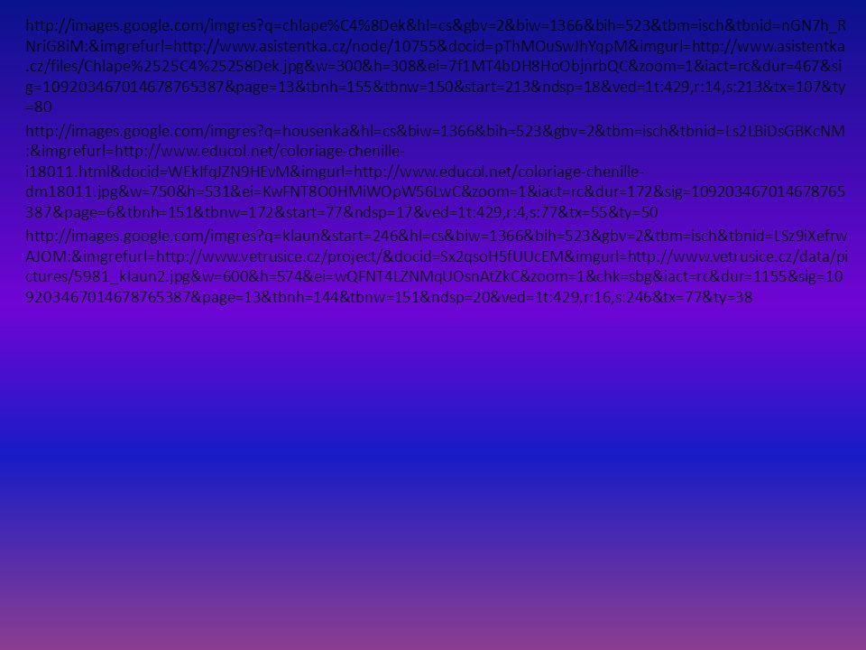 http://images.google.com/imgres q=chlape%C4%8Dek&hl=cs&gbv=2&biw=1366&bih=523&tbm=isch&tbnid=nGN7h_R NriG8iM:&imgrefurl=http://www.asistentka.cz/node/10755&docid=pThMOuSwJhYqpM&imgurl=http://www.asistentka.cz/files/Chlape%2525C4%25258Dek.jpg&w=300&h=308&ei=7f1MT4bDH8HoObjnrbQC&zoom=1&iact=rc&dur=467&si g=109203467014678765387&page=13&tbnh=155&tbnw=150&start=213&ndsp=18&ved=1t:429,r:14,s:213&tx=107&ty =80 http://images.google.com/imgres q=housenka&hl=cs&biw=1366&bih=523&gbv=2&tbm=isch&tbnid=Ls2LBiDsGBKcNM :&imgrefurl=http://www.educol.net/coloriage-chenille- i18011.html&docid=WEkIfqJZN9HEvM&imgurl=http://www.educol.net/coloriage-chenille- dm18011.jpg&w=750&h=531&ei=KwFNT8O0HMiWOpW56LwC&zoom=1&iact=rc&dur=172&sig=109203467014678765 387&page=6&tbnh=151&tbnw=172&start=77&ndsp=17&ved=1t:429,r:4,s:77&tx=55&ty=50 http://images.google.com/imgres q=klaun&start=246&hl=cs&biw=1366&bih=523&gbv=2&tbm=isch&tbnid=LSz9iXefrw AJOM:&imgrefurl=http://www.vetrusice.cz/project/&docid=Sx2qsoH5fUUcEM&imgurl=http://www.vetrusice.cz/data/pi ctures/5981_klaun2.jpg&w=600&h=574&ei=wQFNT4LZNMqUOsnAtZkC&zoom=1&chk=sbg&iact=rc&dur=1155&sig=10 9203467014678765387&page=13&tbnh=144&tbnw=151&ndsp=20&ved=1t:429,r:16,s:246&tx=77&ty=38