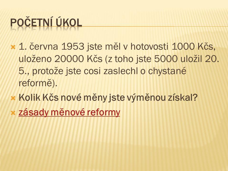  1. června 1953 jste měl v hotovosti 1000 Kčs, uloženo 20000 Kčs (z toho jste 5000 uložil 20. 5., protože jste cosi zaslechl o chystané reformě).  K
