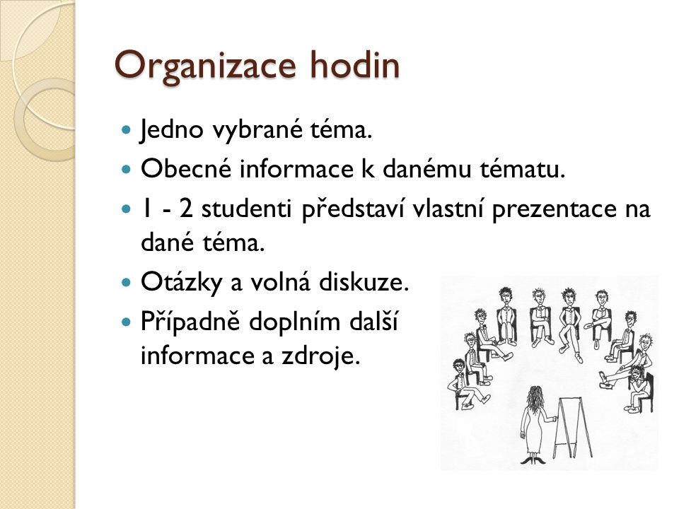 Organizace hodin Jedno vybrané téma. Obecné informace k danému tématu. 1 - 2 studenti představí vlastní prezentace na dané téma. Otázky a volná diskuz