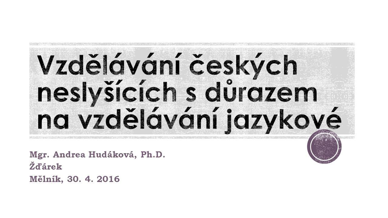 Mgr. Andrea Hudáková, Ph.D. Žďárek Mělník, 30. 4. 2016