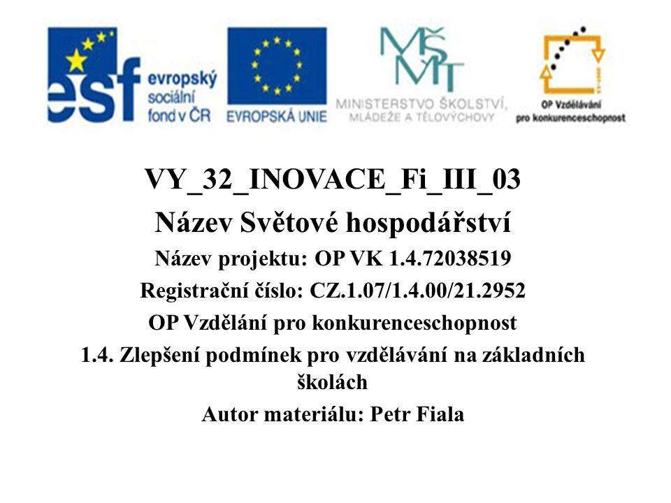 VY_32_INOVACE_Fi_III_03 Název Světové hospodářství Název projektu: OP VK 1.4.72038519 Registrační číslo: CZ.1.07/1.4.00/21.2952 OP Vzdělání pro konkurenceschopnost 1.4.