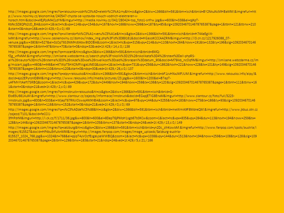 http://images.google.com/imgres q=rakousko+vodn%C3%AD+elektr%C3%A1rny&hl=cs&gbv=2&biw=1366&bih=591&tbm=isch&tbnid=BY2NkuNcMHBaMM:&imgrefurl=htt p://www.novinky.cz/ekonomika/240547-chysta-se-vystavba-novych-vodnich-elektraren-v- horach.html&docid=xXEjPjoMACLdYM&imgurl=http://media.novinky.cz/042/280424-top_foto1-snfrw.jpg&w=600&h=338&ei=qjKpT- KbNc3Z8QPb2cD_BA&zoom=1&iact=hc&vpx=114&vpy=154&dur=167&hovh=168&hovw=299&tx=187&ty=85&sig=109203467014678765387&page=1&tbnh=121&tbnw=210 &start=0&ndsp=18&ved=1t:429,r:0,s:0,i:69 http://images.google.com/imgres q=willendorfsk%C3%A1+venu%C5%A1e&hl=cs&gbv=2&biw=1366&bih=591&tbm=isch&tbnid=H744aEgVX- IxIM:&imgrefurl=http://www.ceskenoviny.cz/domov/index_img.php%3Fid%3D89161&docid=HGasoKCCCAAZRM&imgurl=http://i3.cn.cz/1217926088_07- venuse.jpg&w=380&h=527&ei=3zOpT6S3NMHdtAbw8tDOBA&zoom=1&iact=hc&vpx=315&vpy=214&dur=110&hovh=264&hovw=191&tx=132&ty=196&sig=1092034670146 78765387&page=1&tbnh=97&tbnw=70&start=0&ndsp=32&ved=1t:429,r:14,s:0,i:138 http://images.google.com/imgres q=mozart&hl=cs&gbv=2&biw=1366&bih=591&tbm=isch&tbnid=6MQ- fZg_vrPxNM:&imgrefurl=http://smisene.webzdarma.cz/search.php%3Frskolik%3D15%26rskolikata%3D4%26rstext%3Dall-phpRS- all%26rsautor%3Dnic%26rstema%3D3%26rskde%3Dvse%26rsvelikost%3Dsab%26rsrazeni%3Ddatum_90&docid=M79ikb_ncOqfIM&imgurl=http://smisene.webzdarma.cz/im g/mozart.jpg&w=460&h=446&ei=KTWpT5HXOMfVsgaLtNEG&zoom=1&iact=hc&vpx=731&vpy=256&dur=1862&hovh=221&hovw=228&tx=101&ty=149&sig=1092034670146 78765387&page=1&tbnh=110&tbnw=120&start=0&ndsp=30&ved=1t:429,r:26,s:0,i:137 http://images.google.com/imgres q=alpy+rakousko&hl=cs&biw=1366&bih=591&gbv=2&tbm=isch&tbnid=bF1zvHNxJMFJUM:&imgrefurl=http://www.rakousko.info/alpy/& docid=ajo2EPyronID8M&imgurl=http://www.rakousko.info/media/pictures/23.jpg&w=1600&h=1200&ei=BTepT- uAFMnYtAaft7SRBQ&zoom=1&iact=hc&vpx=429&vpy=172&dur=2449&hovh=194&hovw=259&tx=136&ty=120&sig=109203467014678765387&page=1&tbnh=111&tbnw=16 1&start=0&ndsp=21&ved=1t:429,r:2,s:0,i:89 http://images