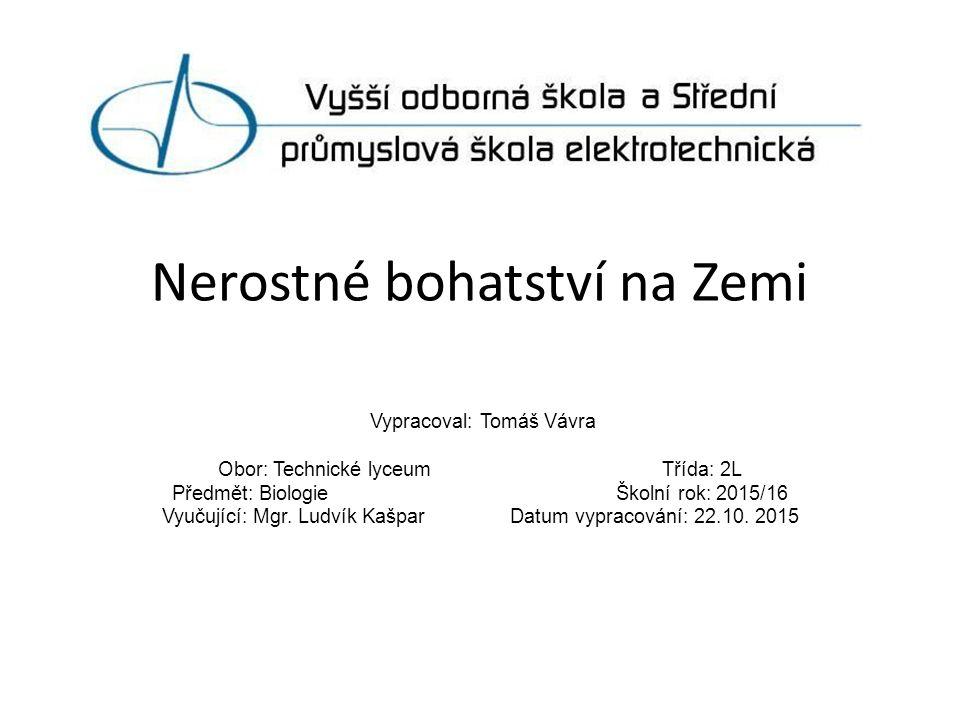 Nerostné bohatství na Zemi Vypracoval: Tomáš Vávra Obor: Technické lyceum Třída: 2L Předmět: Biologie Školní rok: 2015/16 Vyučující: Mgr.