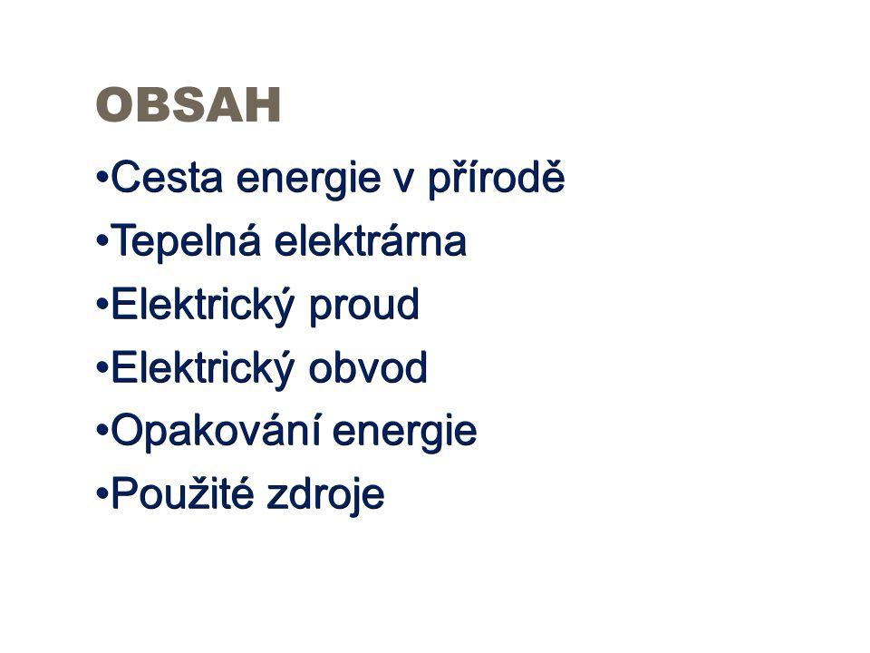 OBSAH Cesta energie v příroděCesta energie v přírodě Tepelná elektrárnaTepelná elektrárna Elektrický proudElektrický proud Elektrický obvodElektrický obvod Opakování energieOpakování energie Použité zdrojePoužité zdroje