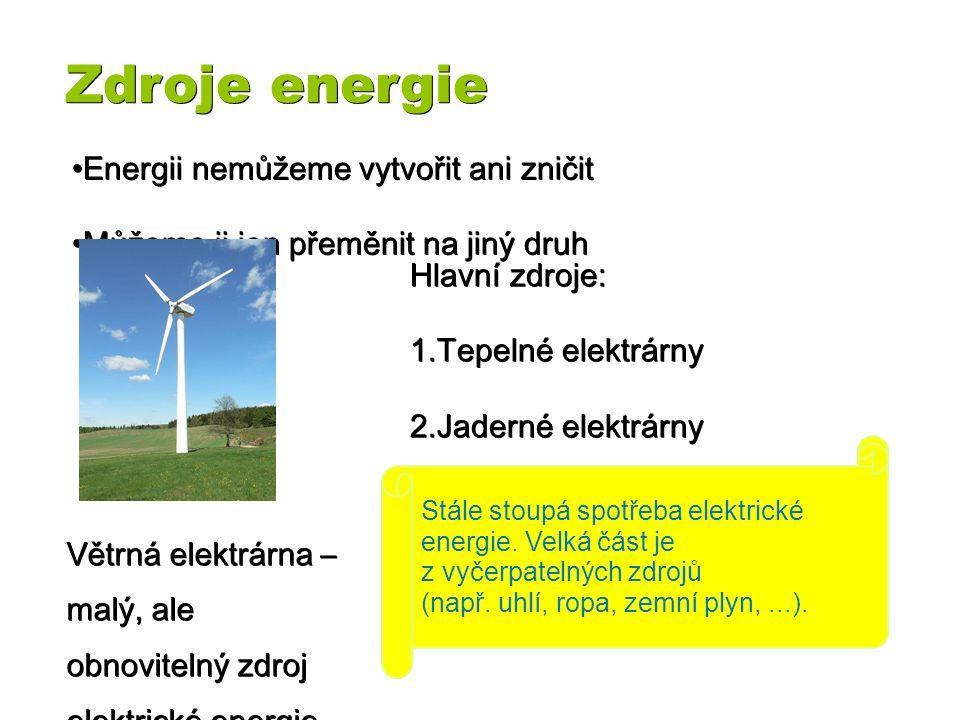 Zdroje energie Energii Energii nemůžeme vytvořit ani zničit Můžeme Můžeme ji jen přeměnit na jiný druh Hlavní zdroje: 1.Tepelné 1.Tepelné elektrárny 2.Jaderné 2.Jaderné elektrárny 3.Vodní 3.Vodní elektrárny Větrná elektrárna – malý, ale obnovitelný zdroj elektrické energie.