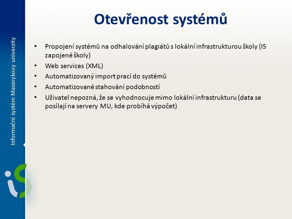 Propojení systémů na odhalování plagiátů s lokální infrastrukturou školy (IS zapojené školy) Web services (XML) Automatizovaný import prací do systémů Automatizované stahování podobností Uživatel nepozná, že se vyhodnocuje mimo lokální infrastrukturu (data se posílají na servery MU, kde probíhá výpočet) Informační systém Masarykovy univerzity Otevřenost systémů
