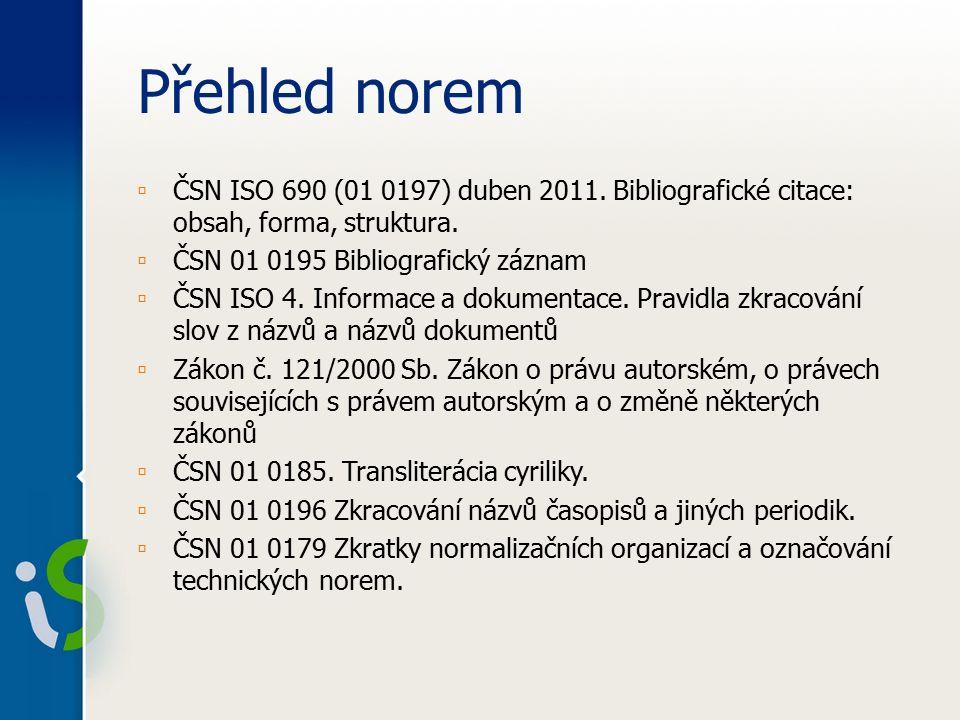 Přehled norem ▫ ČSN ISO 690 (01 0197) duben 2011. Bibliografické citace: obsah, forma, struktura.