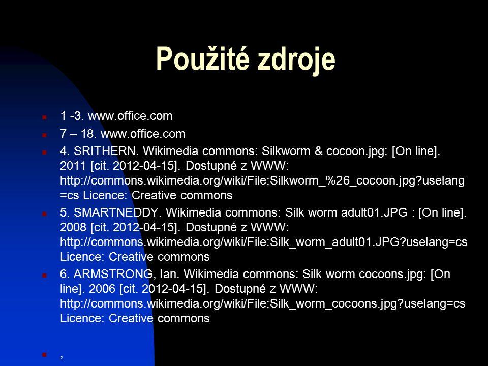 Použité zdroje 1 -3. www.office.com 7 – 18. www.office.com 4. SRITHERN. Wikimedia commons: Silkworm & cocoon.jpg: [On line]. 2011 [cit. 2012-04-15]. D