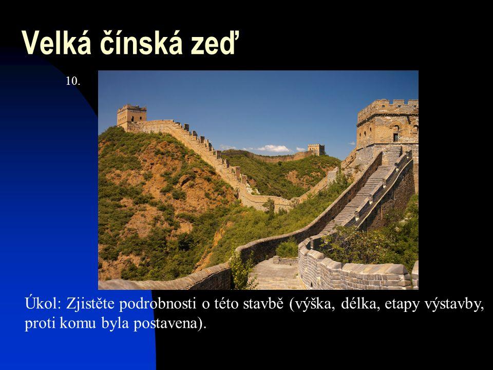Velká čínská zeď Úkol: Zjistěte podrobnosti o této stavbě (výška, délka, etapy výstavby, proti komu byla postavena). 10.