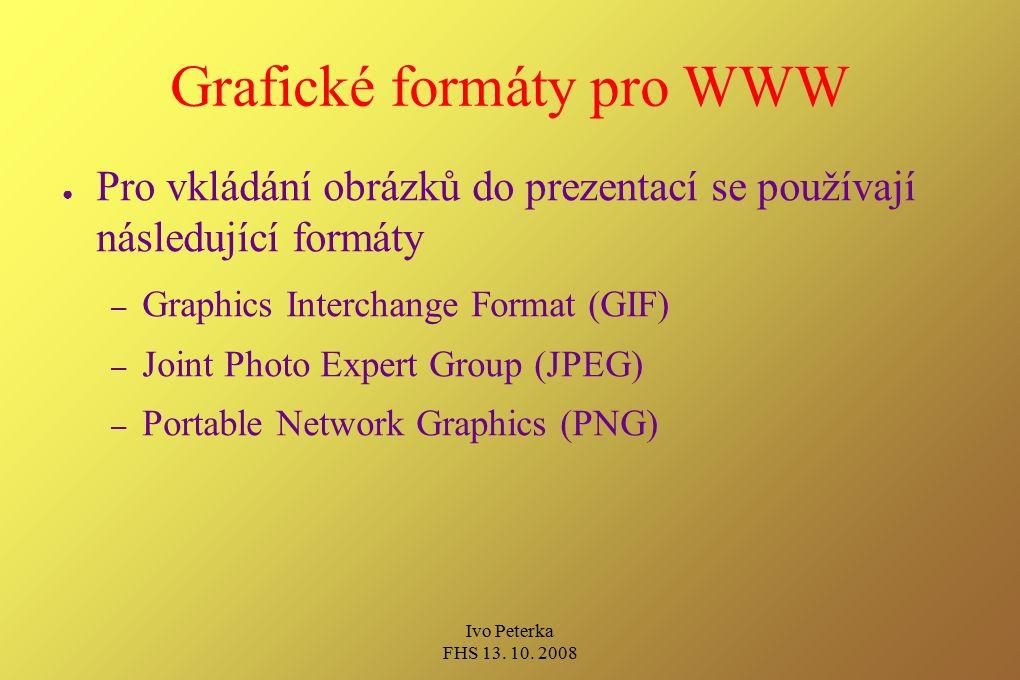 Ivo Peterka FHS 13. 10. 2008 Grafické formáty pro WWW ● Pro vkládání obrázků do prezentací se používají následující formáty – Graphics Interchange For