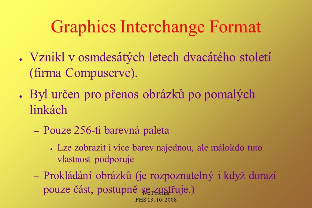 Ivo Peterka FHS 13. 10. 2008 Graphics Interchange Format ● Vznikl v osmdesátých letech dvacátého století (firma Compuserve). ● Byl určen pro přenos ob