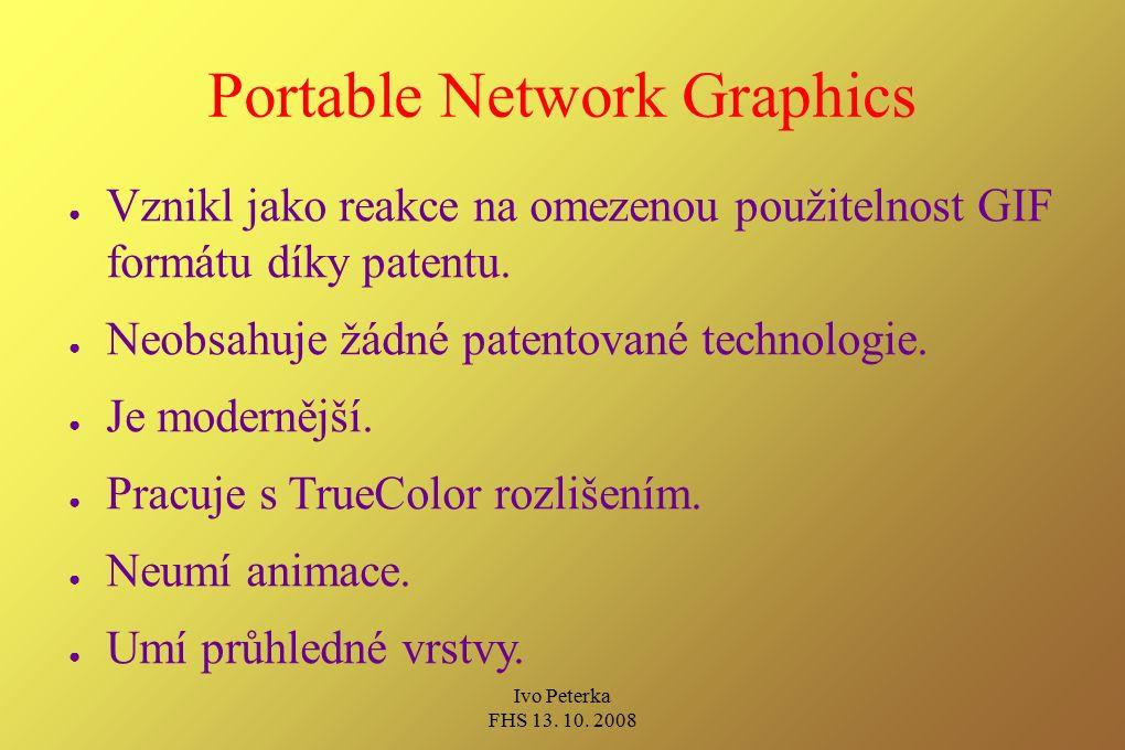 Ivo Peterka FHS 13. 10. 2008 Portable Network Graphics ● Vznikl jako reakce na omezenou použitelnost GIF formátu díky patentu. ● Neobsahuje žádné pate