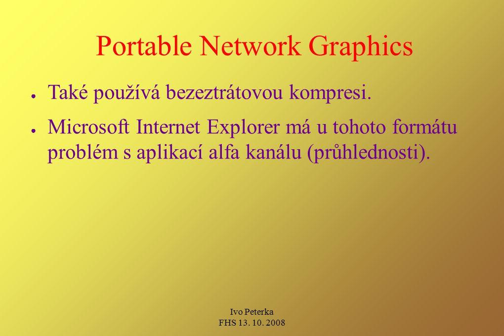 Ivo Peterka FHS 13. 10. 2008 Portable Network Graphics ● Také používá bezeztrátovou kompresi. ● Microsoft Internet Explorer má u tohoto formátu problé