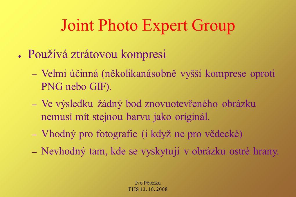 Ivo Peterka FHS 13. 10. 2008 Joint Photo Expert Group ● Používá ztrátovou kompresi – Velmi účinná (několikanásobně vyšší komprese oproti PNG nebo GIF)