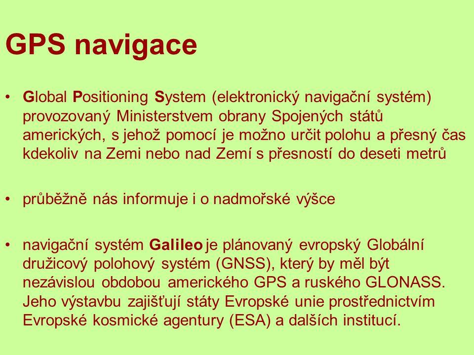 GPS navigace Global Positioning System (elektronický navigační systém) provozovaný Ministerstvem obrany Spojených států amerických, s jehož pomocí je možno určit polohu a přesný čas kdekoliv na Zemi nebo nad Zemí s přesností do deseti metrů průběžně nás informuje i o nadmořské výšce navigační systém Galileo je plánovaný evropský Globální družicový polohový systém (GNSS), který by měl být nezávislou obdobou amerického GPS a ruského GLONASS.