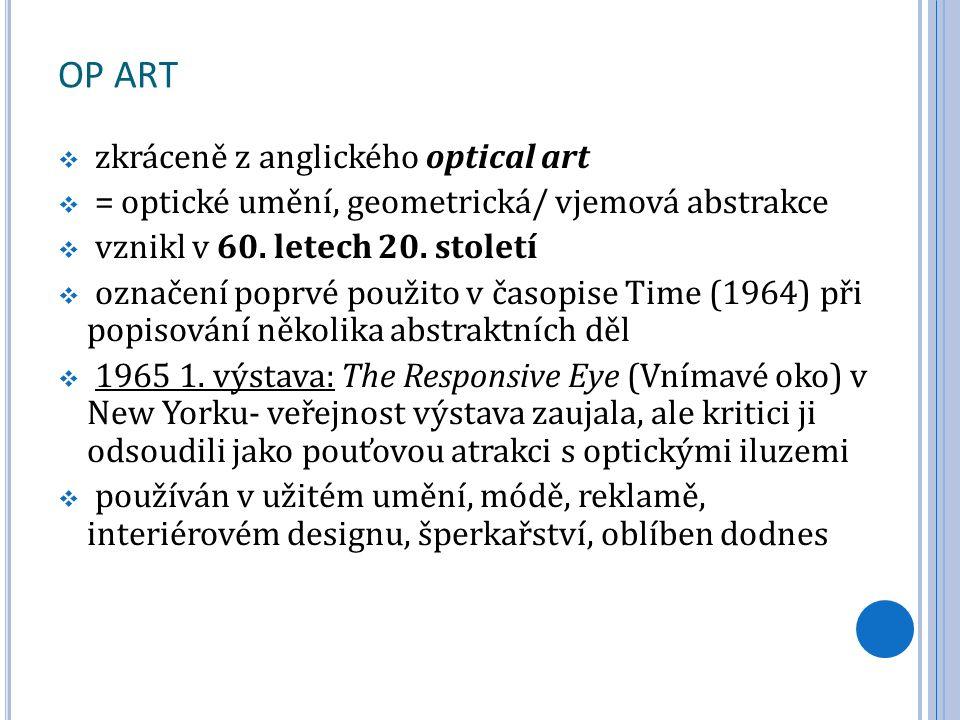 OP ART  zkráceně z anglického optical art  = optické umění, geometrická/ vjemová abstrakce  vznikl v 60. letech 20. století  označení poprvé použi