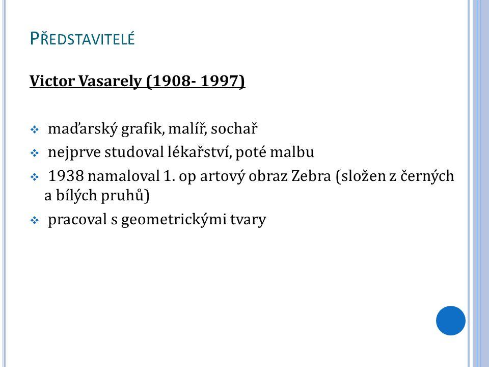 P ŘEDSTAVITELÉ Victor Vasarely (1908- 1997)  maďarský grafik, malíř, sochař  nejprve studoval lékařství, poté malbu  1938 namaloval 1. op artový ob