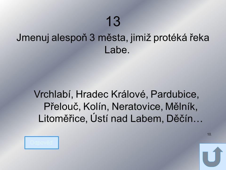 13 Jmenuj alespoň 3 města, jimiž protéká řeka Labe.
