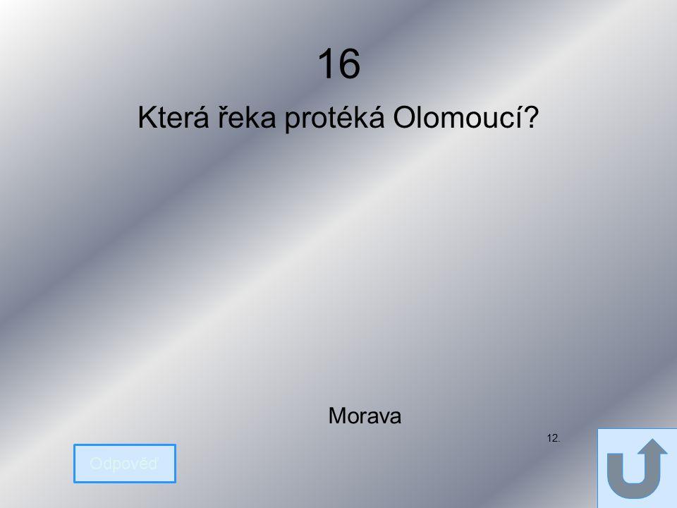 16 Která řeka protéká Olomoucí Odpověď Morava 12.