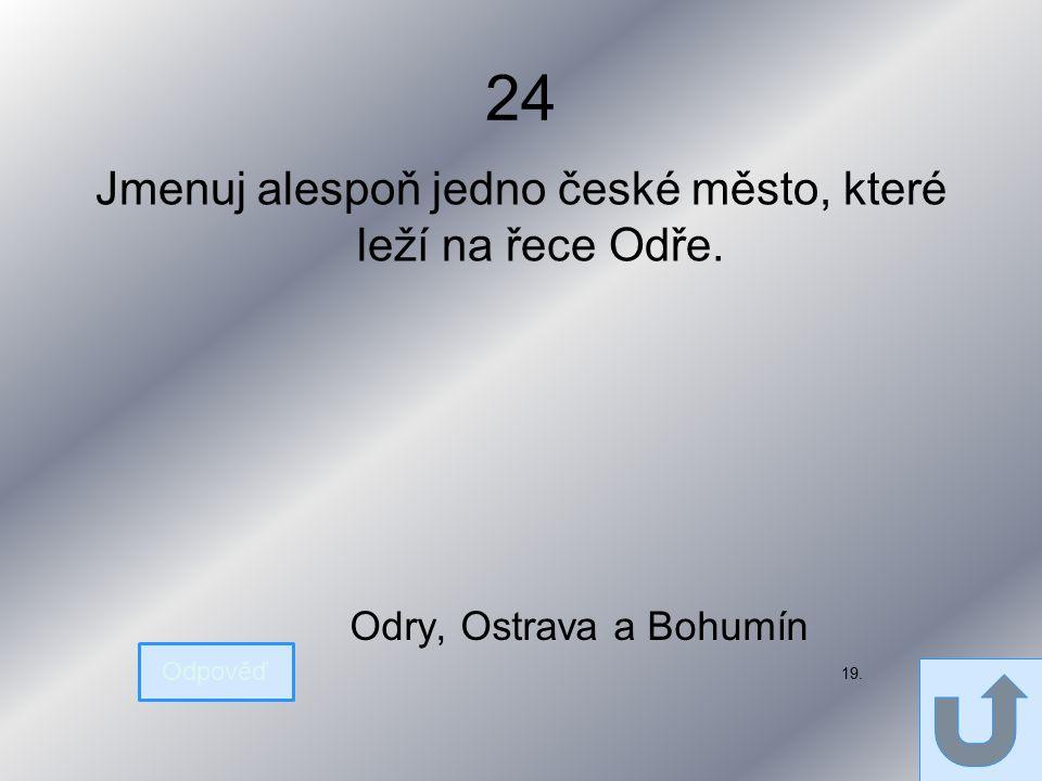 24 Jmenuj alespoň jedno české město, které leží na řece Odře. Odpověď Odry, Ostrava a Bohumín 19.