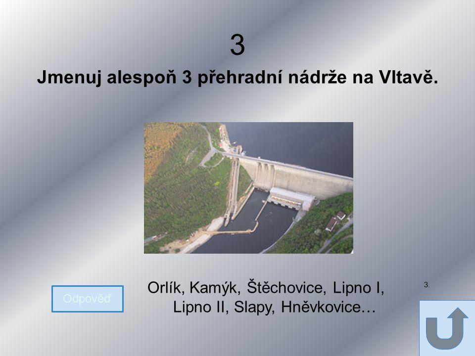 3 Jmenuj alespoň 3 přehradní nádrže na Vltavě.